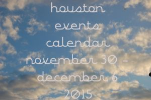 houston events calendar: november 30 - december 6, 2015