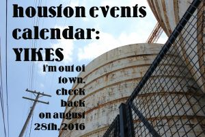 houston events calendar: YIKES i'm out of town, check back august 28, 2016