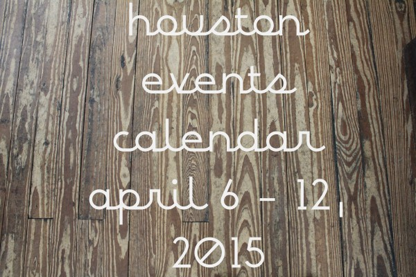 houston events calendar april 6 12 2015