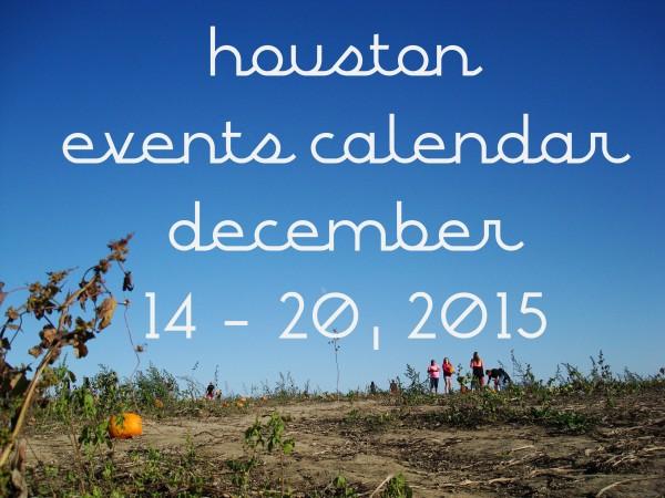 houston events calendar december 14 through 20 2015